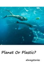 Planet Or Plastic? by alwaystories