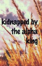 kidnapped by the alpha king by cowgirlup1321