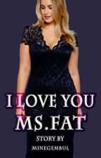 I Love you Ms. Fat by minegembul
