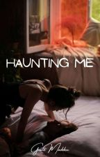 Haunting Me (A Completed Steamy, Romance)EDITING by gracemadden1234