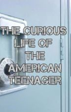 The Curious Life of the American Teenager by sbloodletter