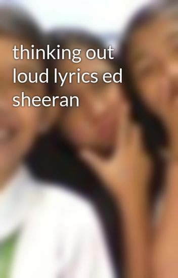 thinking out loud lyrics ed sheeran - coleenn - Wattpad