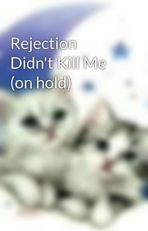 Rejection Didn't Kill Me (on hold) by AlexisSnowdancer