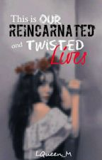 This Is Our Reincarnated And Twisted Lives by LazyLady_MVN