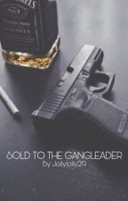 Sold To The GangLeader by jollylolly29