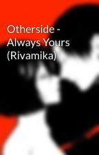 Otherside - Always Yours (Rivamika)  by LevMika_bookholics