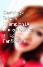 Carrying a Future Champion (A Hunger Games Trilogy Fanfiction) by MorganasEchos