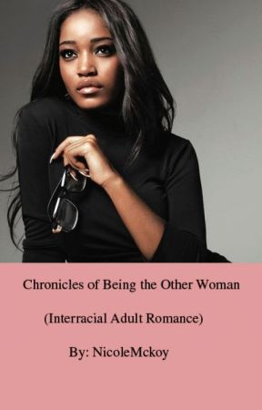 Chronicles of Being the Other Woman (Interracial Adult Romance) [TRIAL RUN] by NicoleMckoy