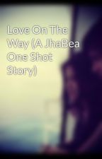 Love On The Way (A JhaBea One Shot Story) by JhaBeaLoverForever