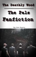 The Deathly Wood: The Pals Fanfiction by ThePalsFanatic