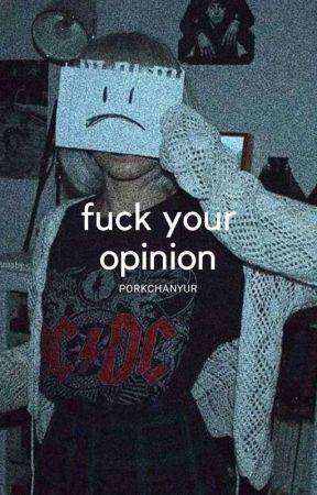 fuck your opinion by PORKCHANYUR