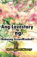 Ang Lovestory ng  babaeng GreenMinded!! ( one shot story) by Mjlovesberry13