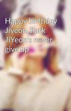 Happy birthday Jiyeon. Park JiYeon's never give up by Ynnnn9