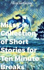 Missy's Collection of Short Stories for 10 Minute Breaks by MissyStarGazing
