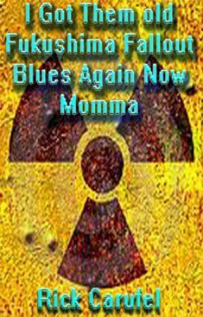I Got Dem Ol'  Fukushima Fallout Blues  Again Now Momma by rickcarufel