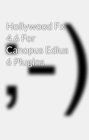 Hollywood Fx 4 6 For Canopus Edius 6 Plugins - Wattpad