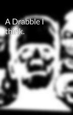 A Drabble I think. by ArkhamsHorror