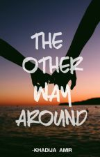 The Other Way Around by KhadijaAmir6