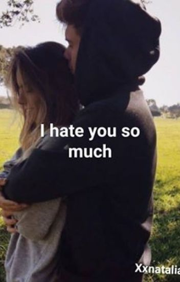 I hate you so much