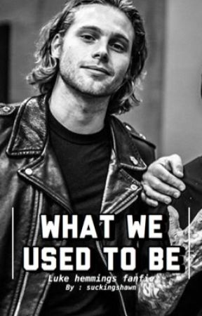 What We Used To Be | Luke Hemmings fanfic by Suckingshawn
