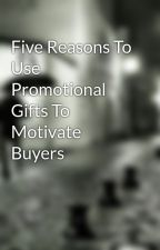 Five Reasons To Use Promotional Gifts To Motivate Buyers by dennis18pump