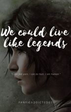 We could live like legends by fanficaddicted01