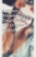 Kathleen Mikaelson, The Daughter Of The Original Hybrid by Kass_Fate