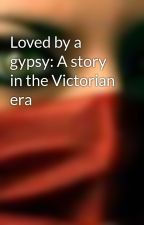 Loved by a gypsy: A story in the Victorian era by Cgeneration97
