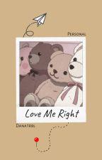 LOVE ME RIGHT by dana_trbl