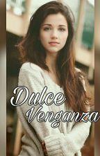 Dulce venganza (EDITANDO)  by SweetLady_123