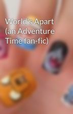World's Apart (an Adventure Time fan-fic) by ImJustYourProblem365