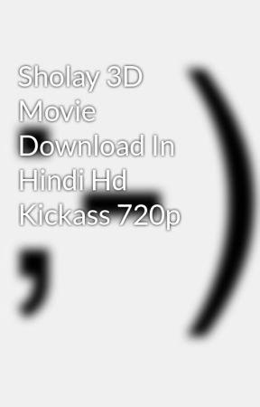 Sholay 3D Movie Download In Hindi Hd Kickass 720p - Wattpad