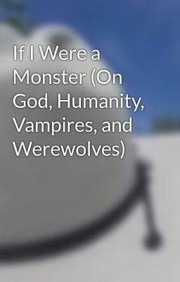 If I Were a Monster (On God, Humanity, Vampires, and Werewolves)