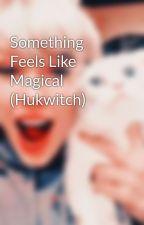 Something Feels Like Magical (Hukwitch) by wonderfulgirl1-8