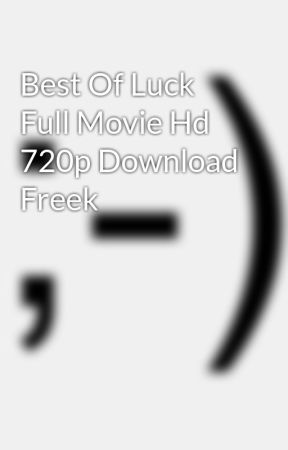 Best Of Luck Full Movie Hd 720p Download Freek Wattpad