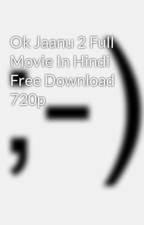 Ok Jaanu 2 Full Movie In Hindi Free Download 720p - Wattpad