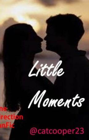 Little Moments - (ONE DIRECTION FAN FICTION) by catcooper23