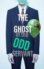 The Ghost Of The Odd Servant ||COMPLETED||  by alien9998