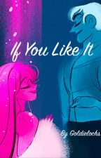 If You Like It by Goldieelochs