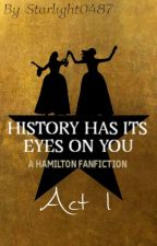 History Has Its Eyes On You ~ A Hamilton Fanfiction (Act 1) by Starlight0487