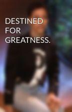 DESTINED FOR GREATNESS. by witnwisdom