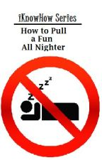 iKnowHow Series: How to Pull a Fun All Nighter by xxheeeyitsmaddyxx