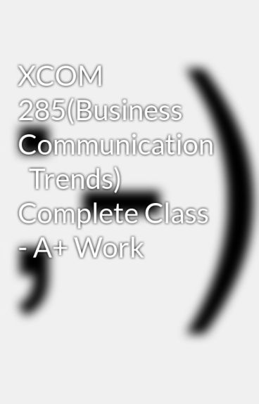 xcom 285 week 1 business commication trends Xcom 285 week 1 assignment business communication trends • read ch 1 of the text • write a 350- to 700-word paper describing current trends in business communication.