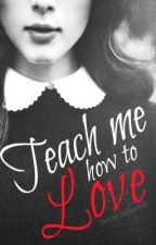 Teach Me How To Love ♥  (A One Direction Teacher/Student FanFic) by PickledZarrry