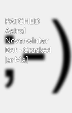 PATCHED Astral Neverwinter Bot - Cracked [arMa] - Wattpad