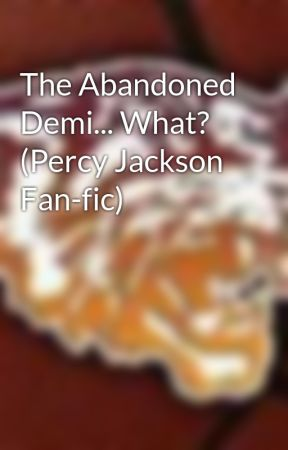 The Abandoned Demi... What?  (Percy Jackson Fan-fic) by Clevelandrocks419