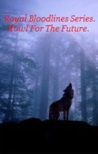 Royal Bloodlines, Book One; Howl For The Future. by Amour-histoire