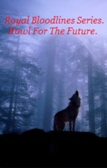 Royal Bloodlines, Book One; Howl For The Future.