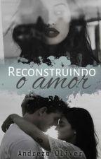 Reconstruindo o Amor  by andrezza_Oliver125