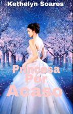 Princesa Por Acaso  {Incompleta} by ketyketlin23